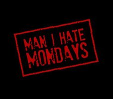 Man I hate Mondays